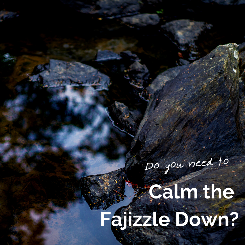 Do you need to calm the fajizzle down